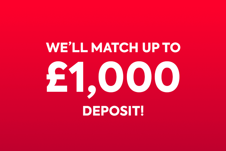 We'll Match Up To £1,000 Deposit!